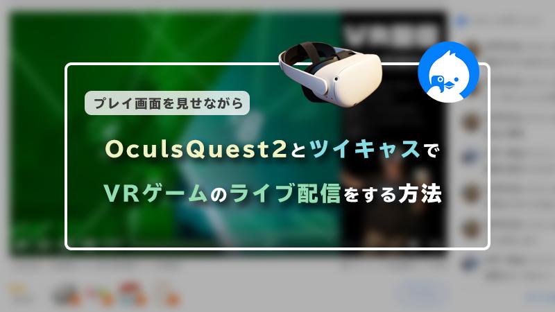 OculusQuest2とツイキャスでVRゲームのライブ配信をする方法