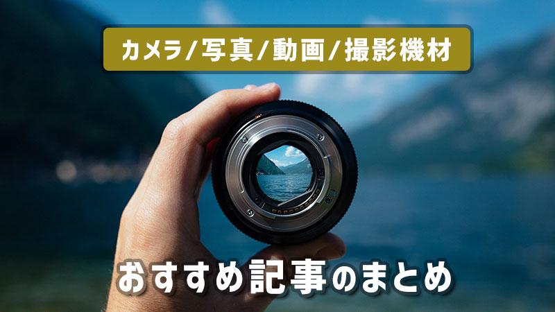 カメラ、写真、動画、おすすめ記事のまとめ